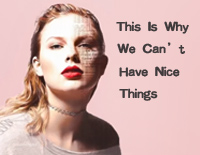 This Is Why We Can't Have Nice Things-Taylor Swift